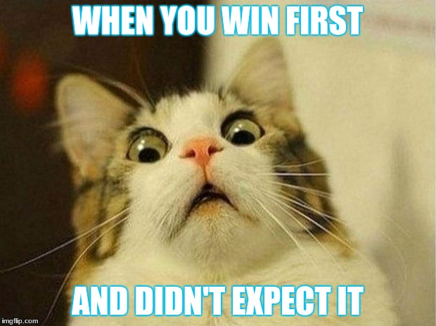 Scared Cat Meme | WHEN YOU WIN FIRST AND DIDN'T EXPECT IT | image tagged in memes,scared cat | made w/ Imgflip meme maker