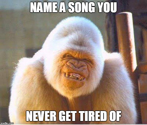 NAME A SONG YOU NEVER GET TIRED OF | image tagged in songs | made w/ Imgflip meme maker