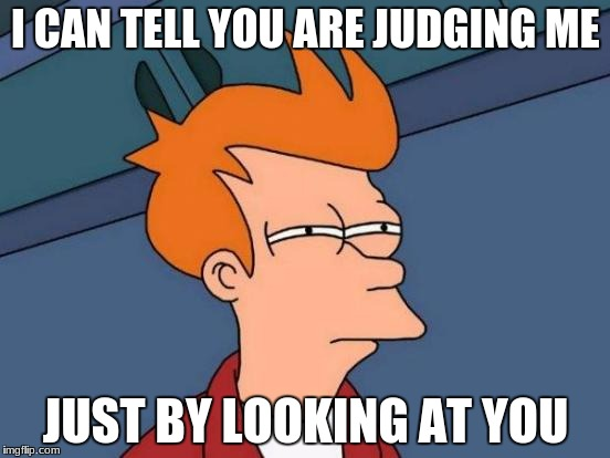 Futurama Fry Meme | I CAN TELL YOU ARE JUDGING ME JUST BY LOOKING AT YOU | image tagged in memes,futurama fry | made w/ Imgflip meme maker