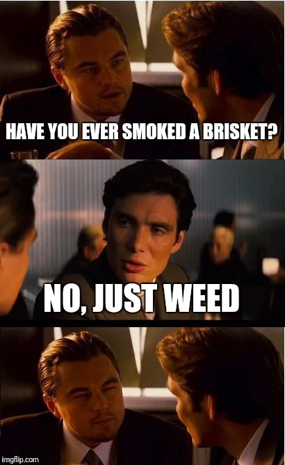 Inception Meme | HAVE YOU EVER SMOKED A BRISKET? NO, JUST WEED | image tagged in memes,inception | made w/ Imgflip meme maker
