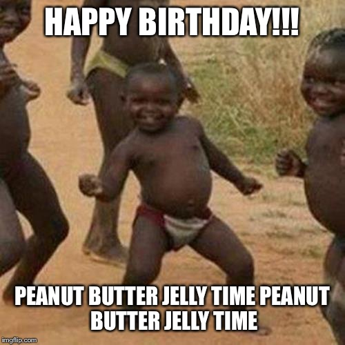 Third World Success Kid Meme | HAPPY BIRTHDAY!!! PEANUT BUTTER JELLY TIME PEANUT BUTTER JELLY TIME | image tagged in memes,third world success kid | made w/ Imgflip meme maker