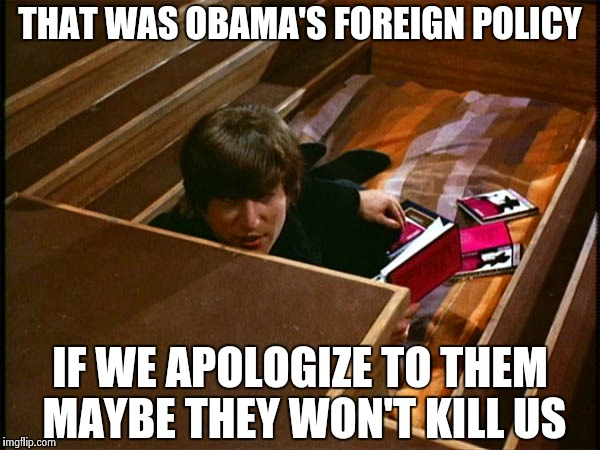 John in his pit | THAT WAS OBAMA'S FOREIGN POLICY IF WE APOLOGIZE TO THEM MAYBE THEY WON'T KILL US | image tagged in john in his pit | made w/ Imgflip meme maker