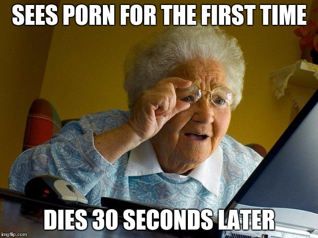 Grandma Finds The Internet Meme | SEES PORN FOR THE FIRST TIME DIES 30 SECONDS LATER | image tagged in memes,grandma finds the internet | made w/ Imgflip meme maker