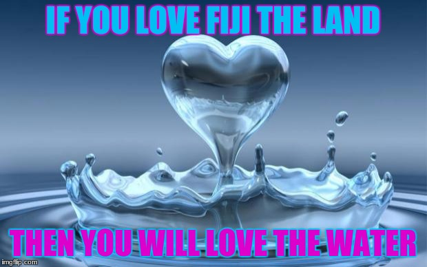 Water Heart | IF YOU LOVE FIJI THE LAND THEN YOU WILL LOVE THE WATER | image tagged in water heart | made w/ Imgflip meme maker
