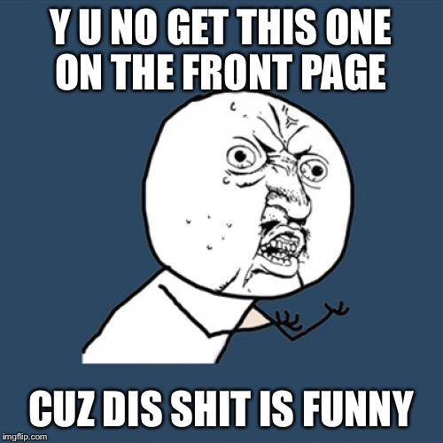 Y U No Meme | Y U NO GET THIS ONE ON THE FRONT PAGE CUZ DIS SHIT IS FUNNY | image tagged in memes,y u no | made w/ Imgflip meme maker