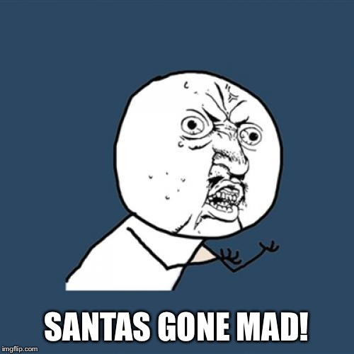 Y U No Meme | SANTAS GONE MAD! | image tagged in memes,y u no | made w/ Imgflip meme maker