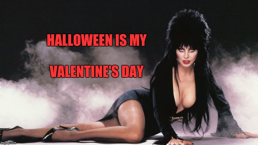 Elvira | HALLOWEEN IS MY VALENTINE'S DAY | image tagged in elvira | made w/ Imgflip meme maker