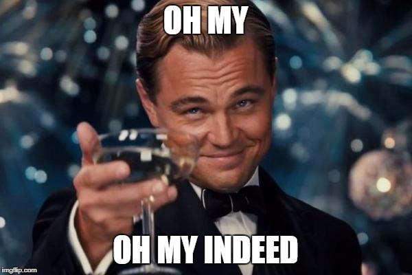 Leonardo Dicaprio Cheers Meme | OH MY OH MY INDEED | image tagged in memes,leonardo dicaprio cheers | made w/ Imgflip meme maker