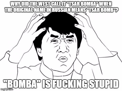 "Jackie Chan WTF Meme | WHY DID THE WEST CALL IT ""TSAR BOMBA"" WHEN THE ORIGINAL NAME IN RUSSIAN MEANS ""TSAR BOMB""? ""BOMBA"" IS F**KING STUPID 