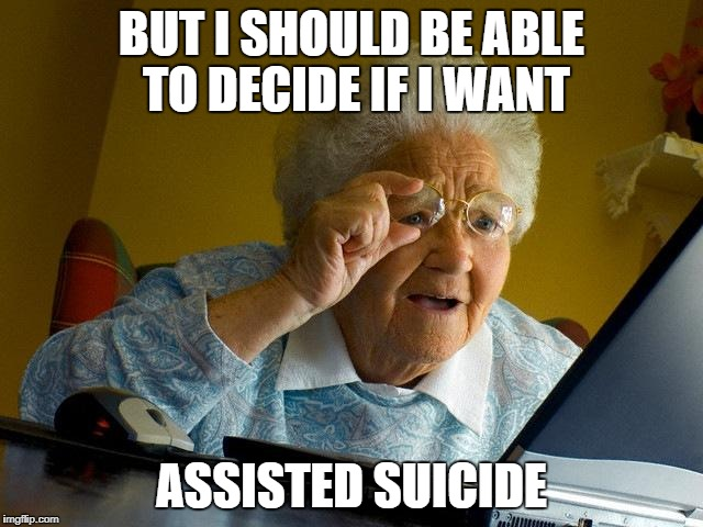 Grandma Finds The Internet Meme | BUT I SHOULD BE ABLE TO DECIDE IF I WANT ASSISTED SUICIDE | image tagged in memes,grandma finds the internet | made w/ Imgflip meme maker