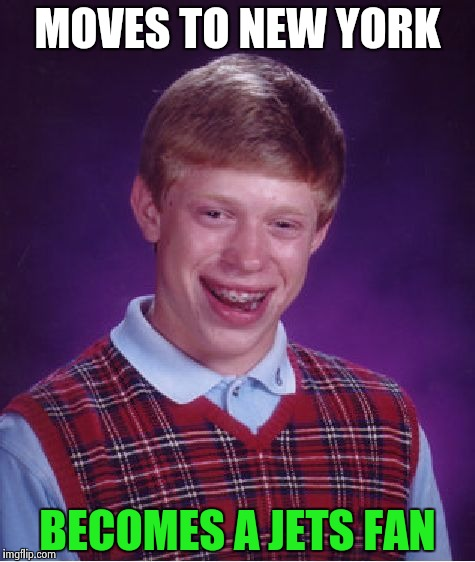 Bad Luck Brian Meme | MOVES TO NEW YORK BECOMES A JETS FAN | image tagged in memes,bad luck brian | made w/ Imgflip meme maker