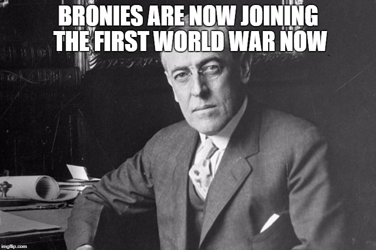 BRONIES ARE NOW JOINING THE FIRST WORLD WAR NOW | image tagged in woodrow wilson | made w/ Imgflip meme maker