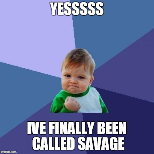 Success Kid Meme | YESSSSS IVE FINALLY BEEN CALLED SAVAGE | image tagged in memes,success kid | made w/ Imgflip meme maker
