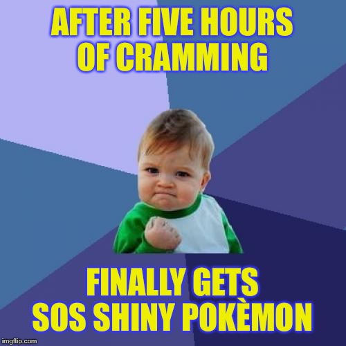 Success Kid Meme | AFTER FIVE HOURS OF CRAMMING FINALLY GETS SOS SHINY POKÈMON | image tagged in memes,success kid | made w/ Imgflip meme maker