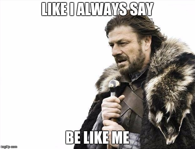 Brace Yourselves X is Coming Meme | LIKE I ALWAYS SAY BE LIKE ME | image tagged in memes,brace yourselves x is coming | made w/ Imgflip meme maker