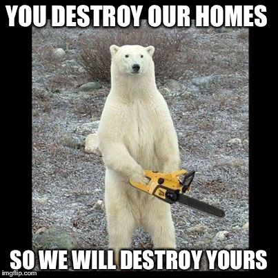Chainsaw Bear Meme | YOU DESTROY OUR HOMES SO WE WILL DESTROY YOURS | image tagged in memes,chainsaw bear | made w/ Imgflip meme maker