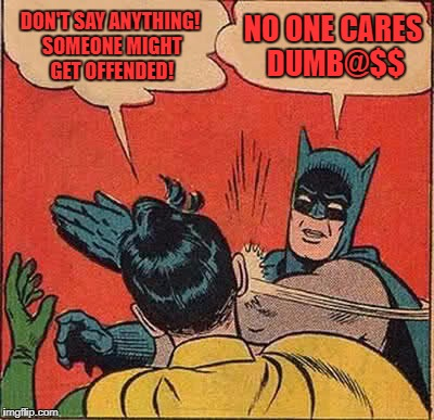 Batman Slapping Robin Meme | DON'T SAY ANYTHING! SOMEONE MIGHT GET OFFENDED! NO ONE CARES DUMB@$$ | image tagged in memes,batman slapping robin | made w/ Imgflip meme maker