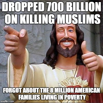 Buddy Christ Meme | DROPPED 700 BILLION ON KILLING MUSLIMS FORGOT ABOUT THE 8 MILLION AMERICAN FAMILIES LIVING IN POVERTY | image tagged in memes,buddy christ | made w/ Imgflip meme maker