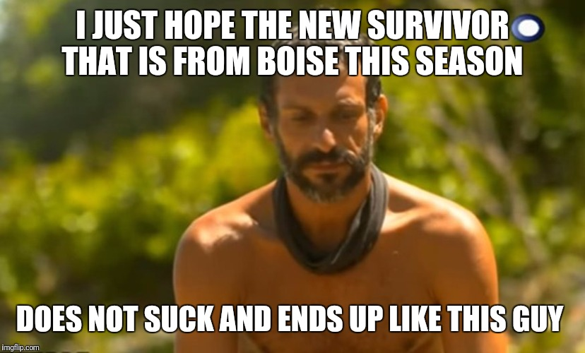 I JUST HOPE THE NEW SURVIVOR THAT IS FROM BOISE THIS SEASON DOES NOT SUCK AND ENDS UP LIKE THIS GUY | image tagged in greek survivor 2017 | made w/ Imgflip meme maker