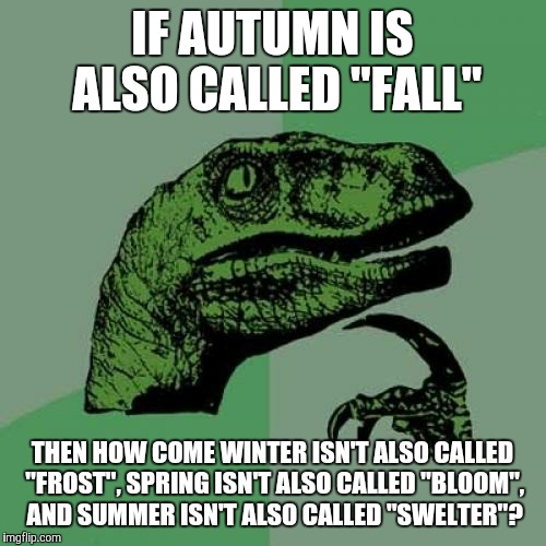 "Shouldn't those other 3 seasons have their own nicknames, too?  | IF AUTUMN IS ALSO CALLED ""FALL"" THEN HOW COME WINTER ISN'T ALSO CALLED ""FROST"", SPRING ISN'T ALSO CALLED ""BLOOM"", AND SUMMER ISN'T ALSO CALL 
