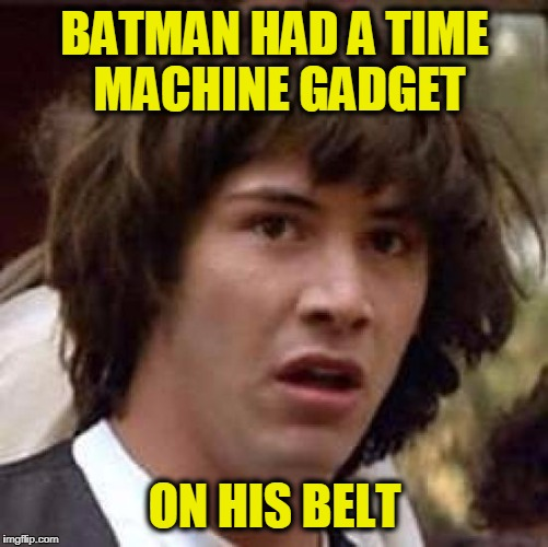Conspiracy Keanu Meme | BATMAN HAD A TIME MACHINE GADGET ON HIS BELT | image tagged in memes,conspiracy keanu | made w/ Imgflip meme maker