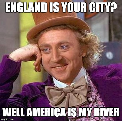 Creepy Condescending Wonka Meme | ENGLAND IS YOUR CITY? WELL AMERICA IS MY RIVER | image tagged in memes,creepy condescending wonka | made w/ Imgflip meme maker