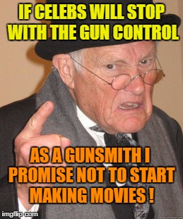 Back In My Day Meme | IF CELEBS WILL STOP WITH THE GUN CONTROL AS A GUNSMITH I PROMISE NOT TO START MAKING MOVIES ! | image tagged in memes,back in my day | made w/ Imgflip meme maker