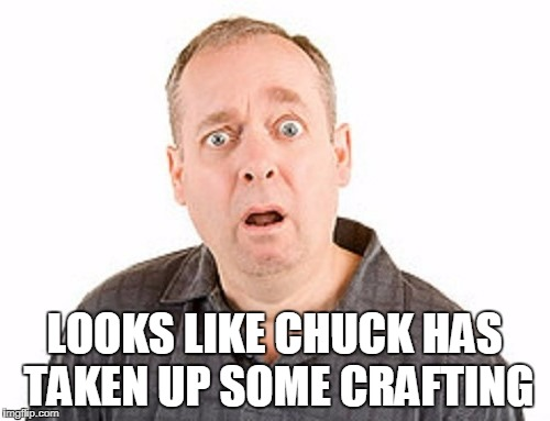 LOOKS LIKE CHUCK HAS TAKEN UP SOME CRAFTING | made w/ Imgflip meme maker
