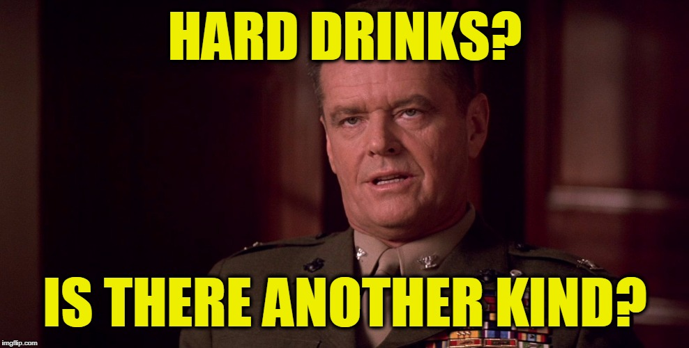 Colonel Nathan Jessup | HARD DRINKS? IS THERE ANOTHER KIND? | image tagged in colonel nathan jessup | made w/ Imgflip meme maker