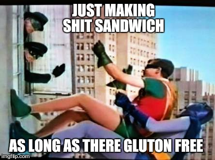 batman | JUST MAKING SHIT SANDWICH AS LONG AS THERE GLUTON FREE | image tagged in batman | made w/ Imgflip meme maker