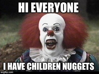 Scary Clown | HI EVERYONE I HAVE CHILDREN NUGGETS | image tagged in scary clown | made w/ Imgflip meme maker