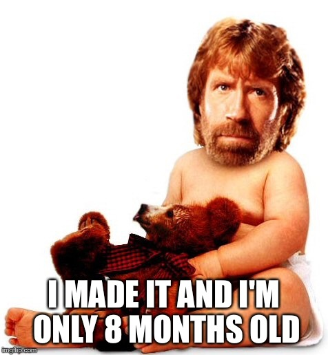 I MADE IT AND I'M ONLY 8 MONTHS OLD | made w/ Imgflip meme maker