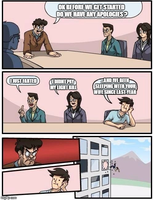 Boardroom Meeting Suggestion Meme | OK BEFORE WE GET STARTED DO WE HAVE ANY APOLOGIES ? I DIDNT PAY MY LIGHT BILL I JUST FARTED ...AND IVE BEEN SLEEPING WITH YOUR WIFE SINCE LA | image tagged in memes,boardroom meeting suggestion,funny,omg,lol so funny | made w/ Imgflip meme maker