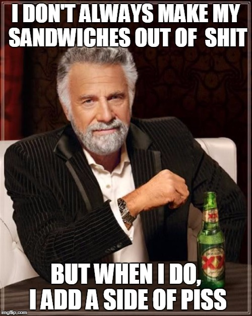 The Most Interesting Man In The World Meme | I DON'T ALWAYS MAKE MY SANDWICHES OUT OF  SHIT BUT WHEN I DO, I ADD A SIDE OF PISS | image tagged in memes,the most interesting man in the world | made w/ Imgflip meme maker