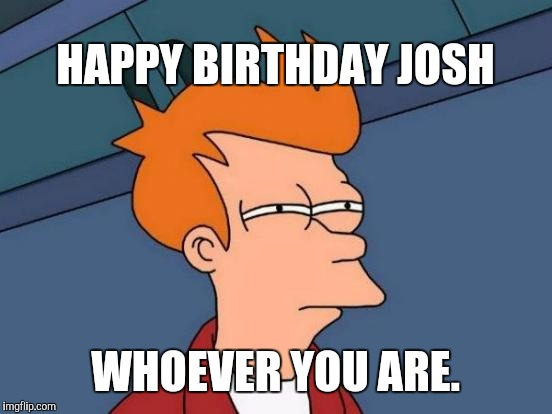 Futurama Fry Meme | HAPPY BIRTHDAY JOSH WHOEVER YOU ARE. | image tagged in memes,futurama fry | made w/ Imgflip meme maker