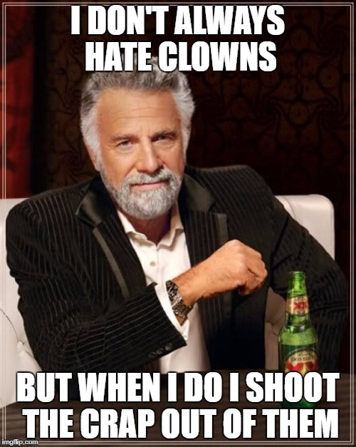 I really hate IT | I DON'T ALWAYS HATE CLOWNS BUT WHEN I DO I SHOOT THE CRAP OUT OF THEM | image tagged in memes,the most interesting man in the world | made w/ Imgflip meme maker