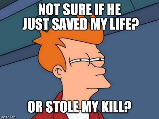 Futurama Fry Meme | NOT SURE IF HE JUST SAVED MY LIFE? OR STOLE MY KILL? | image tagged in memes,futurama fry | made w/ Imgflip meme maker