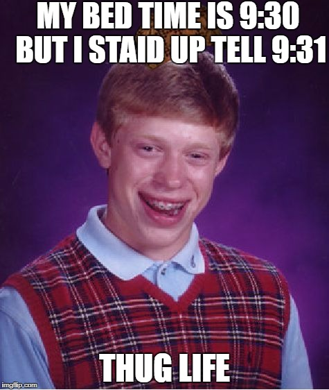 Bad Luck Brian Meme | MY BED TIME IS 9:30 BUT I STAID UP TELL 9:31 THUG LIFE | image tagged in memes,bad luck brian,scumbag | made w/ Imgflip meme maker