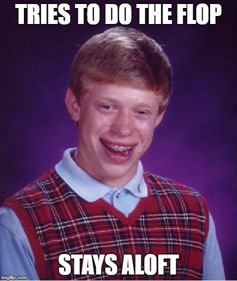 Bad Luck Brian Meme | TRIES TO DO THE FLOP STAYS ALOFT | image tagged in memes,bad luck brian | made w/ Imgflip meme maker