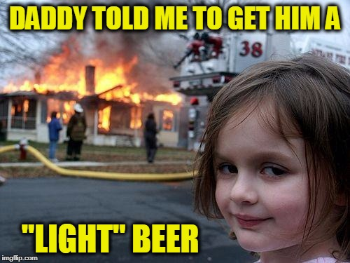 "Disaster Girl Meme | DADDY TOLD ME TO GET HIM A ""LIGHT"" BEER 