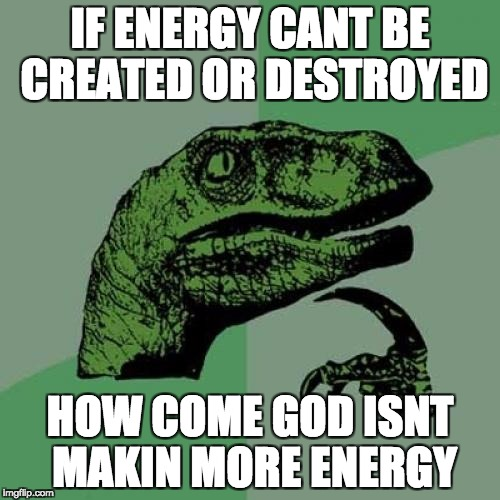 Philosoraptor Meme | IF ENERGY CANT BE CREATED OR DESTROYED HOW COME GOD ISNT MAKIN MORE ENERGY | image tagged in memes,philosoraptor | made w/ Imgflip meme maker