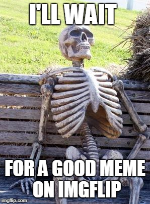 No Good on Imgflip | I'LL WAIT FOR A GOOD MEME ON IMGFLIP | image tagged in memes,waiting skeleton,imgflip,imgflip users,funny,waiting | made w/ Imgflip meme maker
