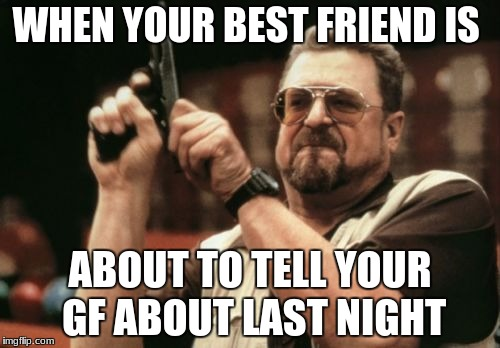 Am I The Only One Around Here Meme | WHEN YOUR BEST FRIEND IS ABOUT TO TELL YOUR GF ABOUT LAST NIGHT | image tagged in memes,am i the only one around here | made w/ Imgflip meme maker