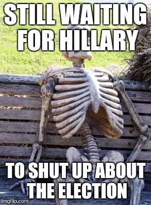 Waiting Skeleton Meme | STILL WAITING FOR HILLARY TO SHUT UP ABOUT THE ELECTION | image tagged in memes,waiting skeleton | made w/ Imgflip meme maker