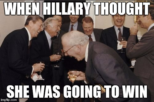 Laughing Men In Suits Meme | WHEN HILLARY THOUGHT SHE WAS GOING TO WIN | image tagged in memes,laughing men in suits | made w/ Imgflip meme maker