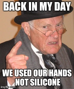 Back In My Day Meme | BACK IN MY DAY WE USED OUR HANDS NOT SILICONE | image tagged in memes,back in my day | made w/ Imgflip meme maker