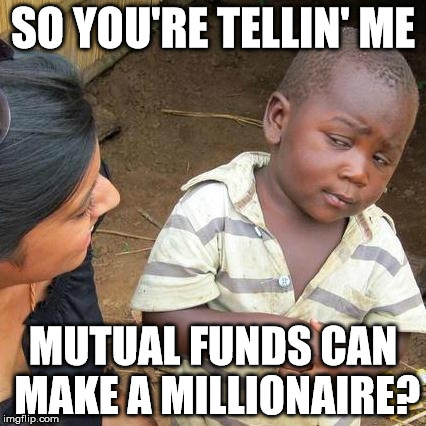 Third World Skeptical Kid Meme | SO YOU'RE TELLIN' ME MUTUAL FUNDS CAN MAKE A MILLIONAIRE? | image tagged in memes,third world skeptical kid | made w/ Imgflip meme maker