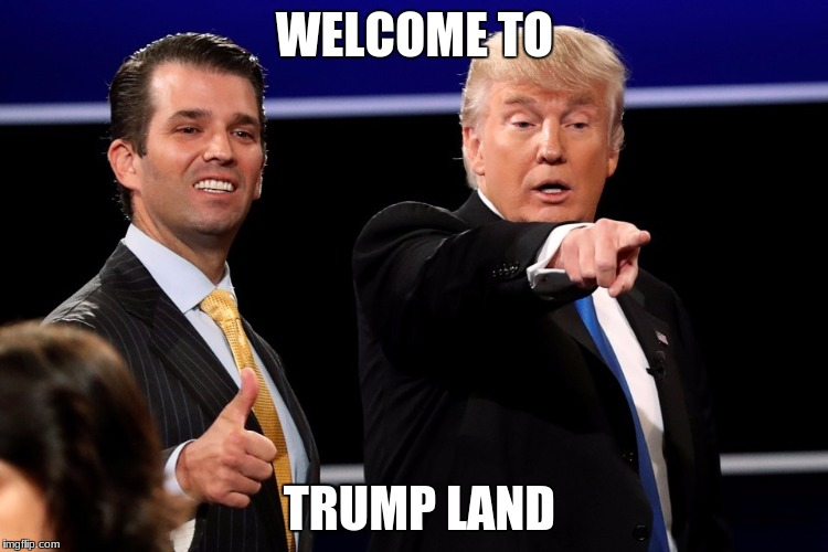 WELCOME TO TRUMP LAND | image tagged in trunps | made w/ Imgflip meme maker