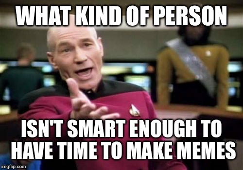 Picard Wtf Meme |  WHAT KIND OF PERSON; ISN'T SMART ENOUGH TO HAVE TIME TO MAKE MEMES | image tagged in memes,picard wtf | made w/ Imgflip meme maker