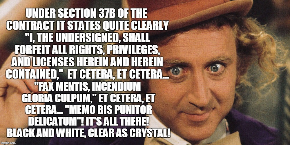 "Wonka | UNDER SECTION 37B OF THE CONTRACT IT STATES QUITE CLEARLY ""I, THE UNDERSIGNED, SHALL FORFEIT ALL RIGHTS, PRIVILEGES, AND LICENSES HEREIN AND 